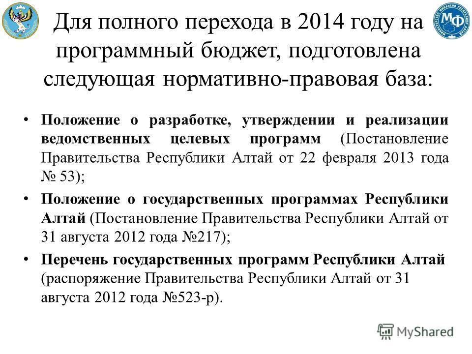Для полного перехода в 2014 году на программный бюджет, подготовлена следующая нормативно-правовая база: Положение о разработке, утверждении и реализации ведомственных целевых программ (Постановление Правительства Республики Алтай от 22 февраля 2013