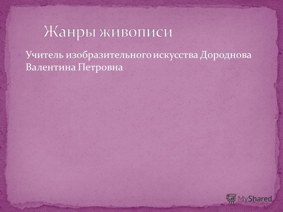 Учитель изобразительного искусства Дороднова Валентина Петровна