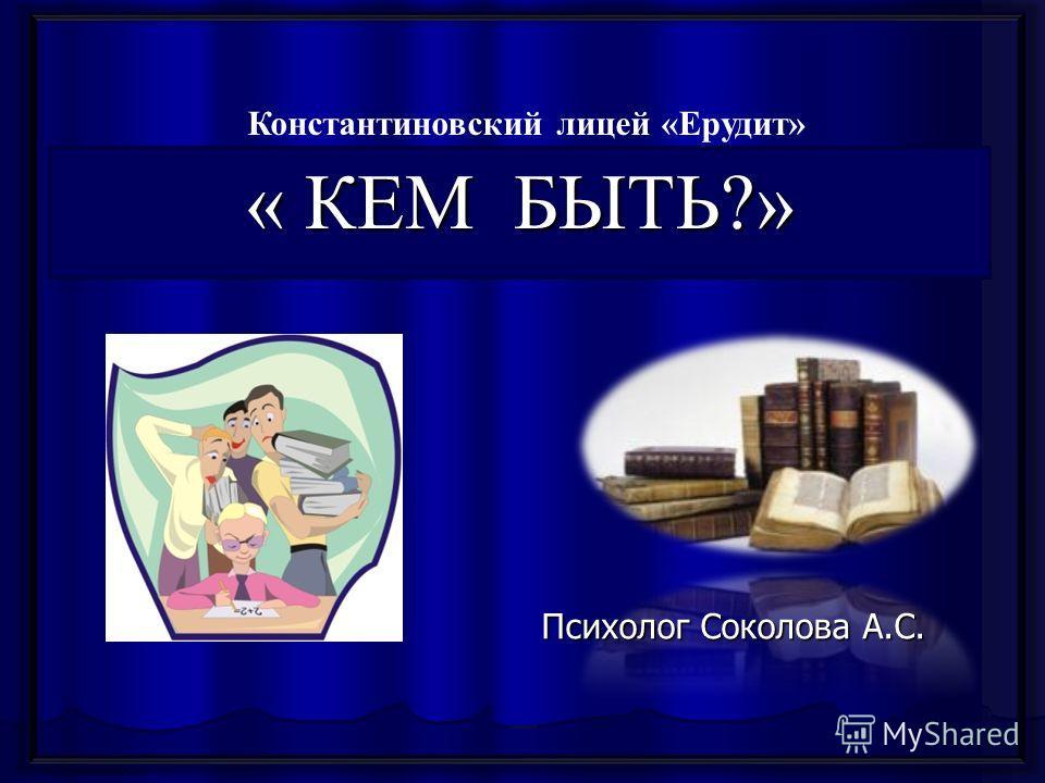http://aida.ucoz.ru « КЕМ БЫТЬ?» Психолог Соколова А.С. Константиновский лицей «Ерудит»