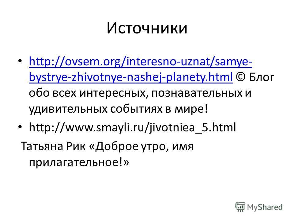 Источники http://ovsem.org/interesno-uznat/samye- bystrye-zhivotnye-nashej-planety.html © Блог обо всех интересных, познавательных и удивительных событиях в мире! http://ovsem.org/interesno-uznat/samye- bystrye-zhivotnye-nashej-planety.html http://ww