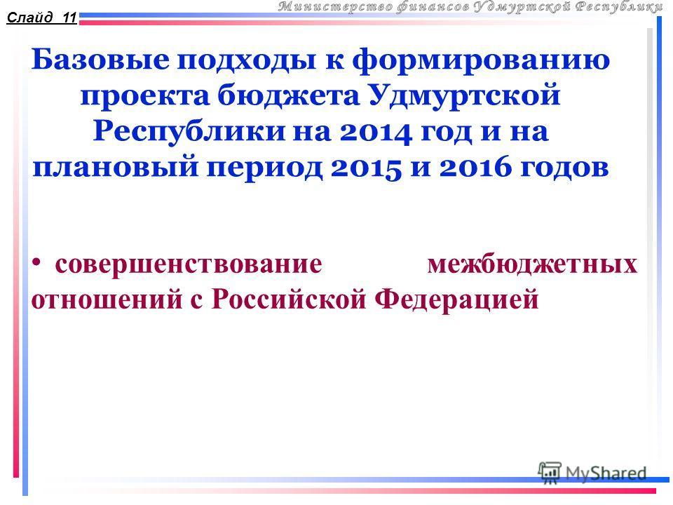 Базовые подходы к формированию проекта бюджета Удмуртской Республики на 2014 год и на плановый период 2015 и 2016 годов Слайд 11 совершенствование межбюджетных отношений с Российской Федерацией