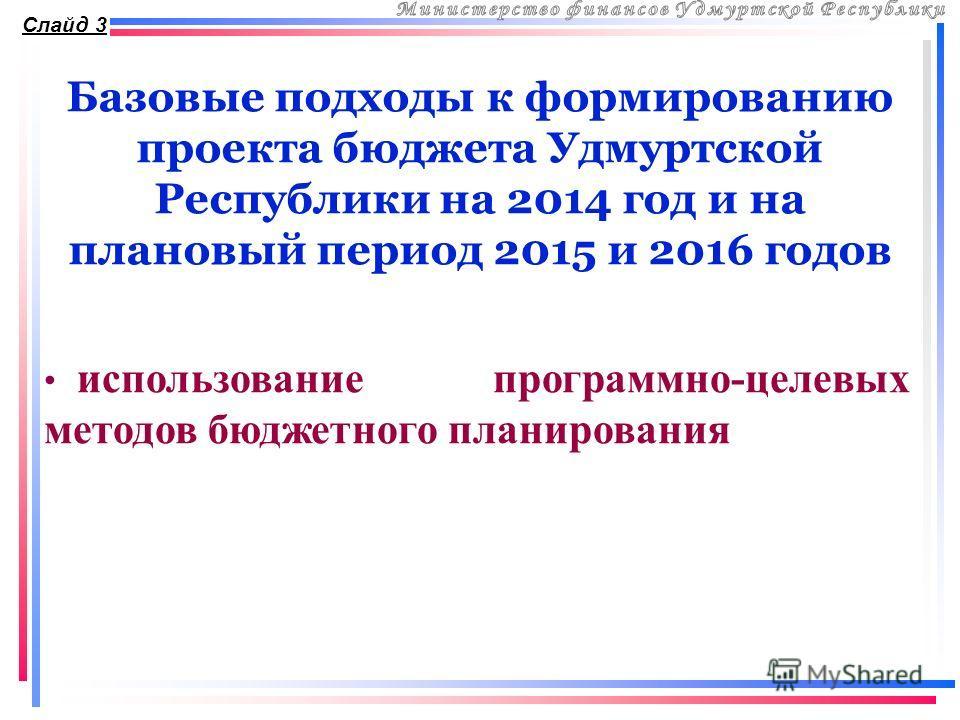Базовые подходы к формированию проекта бюджета Удмуртской Республики на 2014 год и на плановый период 2015 и 2016 годов Слайд 3 использование программно-целевых методов бюджетного планирования