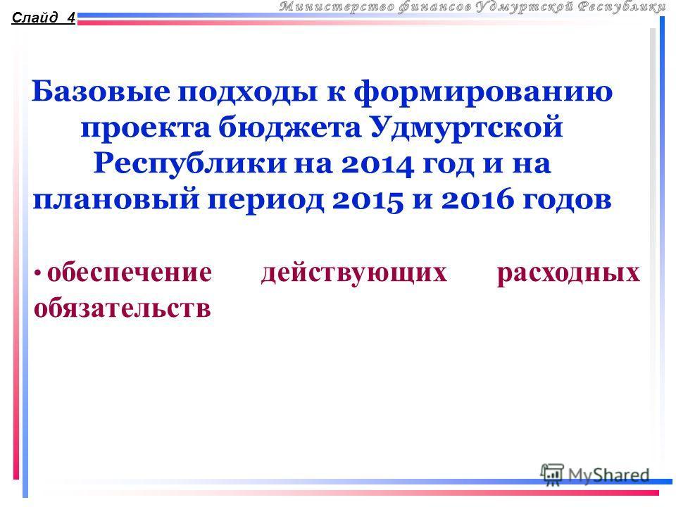 Базовые подходы к формированию проекта бюджета Удмуртской Республики на 2014 год и на плановый период 2015 и 2016 годов Слайд 4 обеспечение действующих расходных обязательств