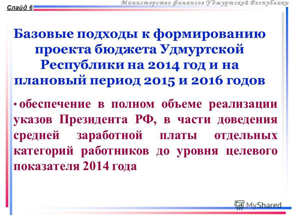 Базовые подходы к формированию проекта бюджета Удмуртской Республики на 2014 год и на плановый период 2015 и 2016 годов Слайд 6 обеспечение в полном объеме реализации указов Президента РФ, в части доведения средней заработной платы отдельных категори