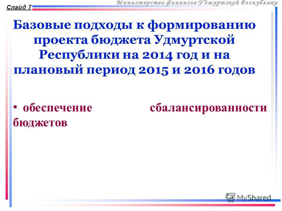 Базовые подходы к формированию проекта бюджета Удмуртской Республики на 2014 год и на плановый период 2015 и 2016 годов Слайд 7 обеспечение сбалансированности бюджетов
