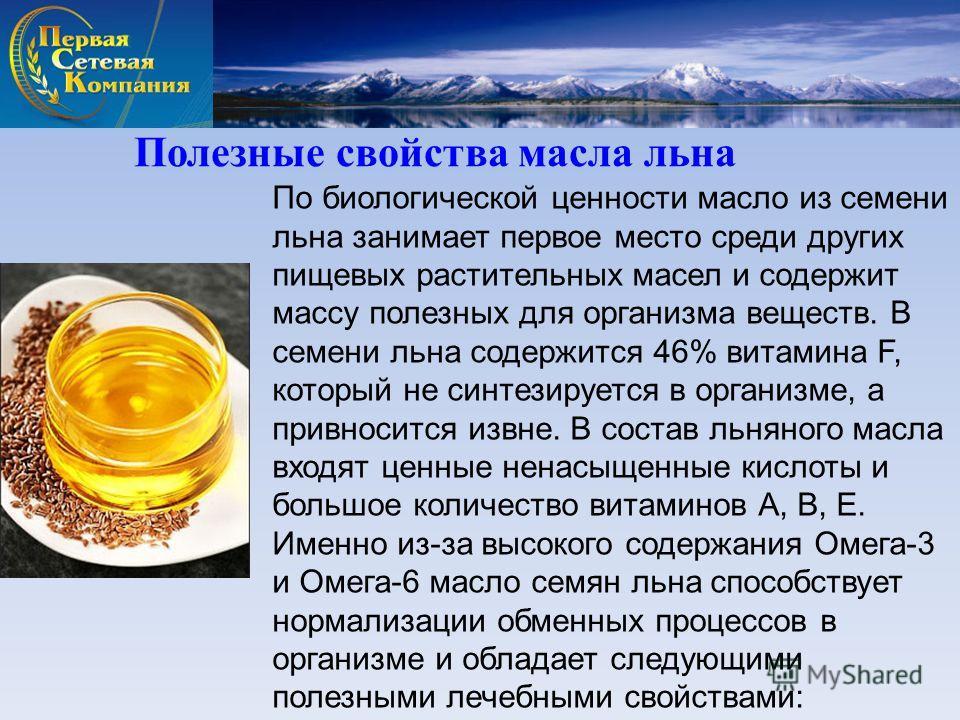 По биологической ценности масло из семени льна занимает первое место среди других пищевых растительных масел и содержит массу полезных для организма веществ. В семени льна содержится 46% витамина F, который не синтезируется в организме, а привносится