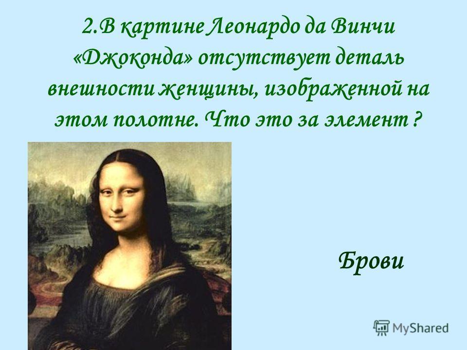 2.В картине Леонардо да Винчи «Джоконда» отсутствует деталь внешности женщины, изображенной на этом полотне. Что это за элемент ? Брови