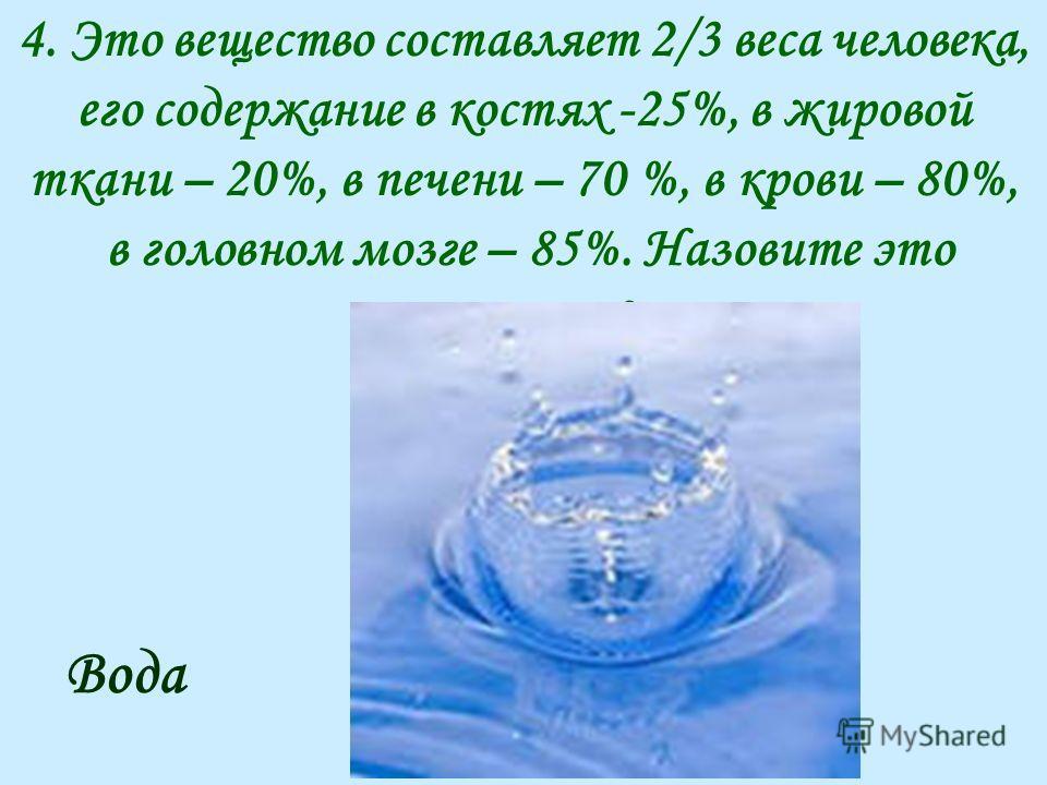 4. Это вещество составляет 2/3 веса человека, его содержание в костях -25%, в жировой ткани – 20%, в печени – 70 %, в крови – 80%, в головном мозге – 85%. Назовите это вещество? Вода