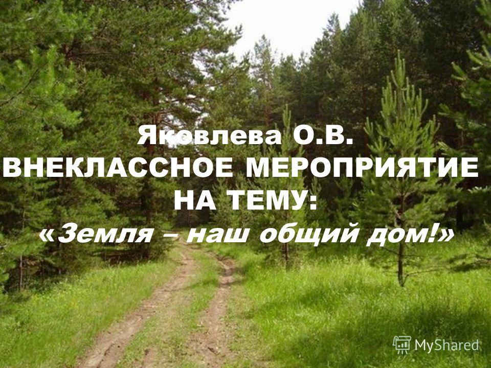 Яковлева О.В. ВНЕКЛАССНОЕ МЕРОПРИЯТИЕ НА ТЕМУ: «Земля – наш общий дом!»