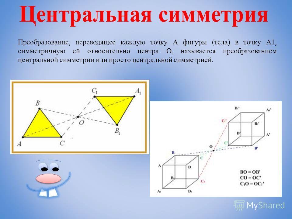 Преобразование, переводящее каждую точку А фигуры (тела) в точку А1, симметричную ей относительно центра О, называется преобразованием центральной симметрии или просто центральной симметрией.