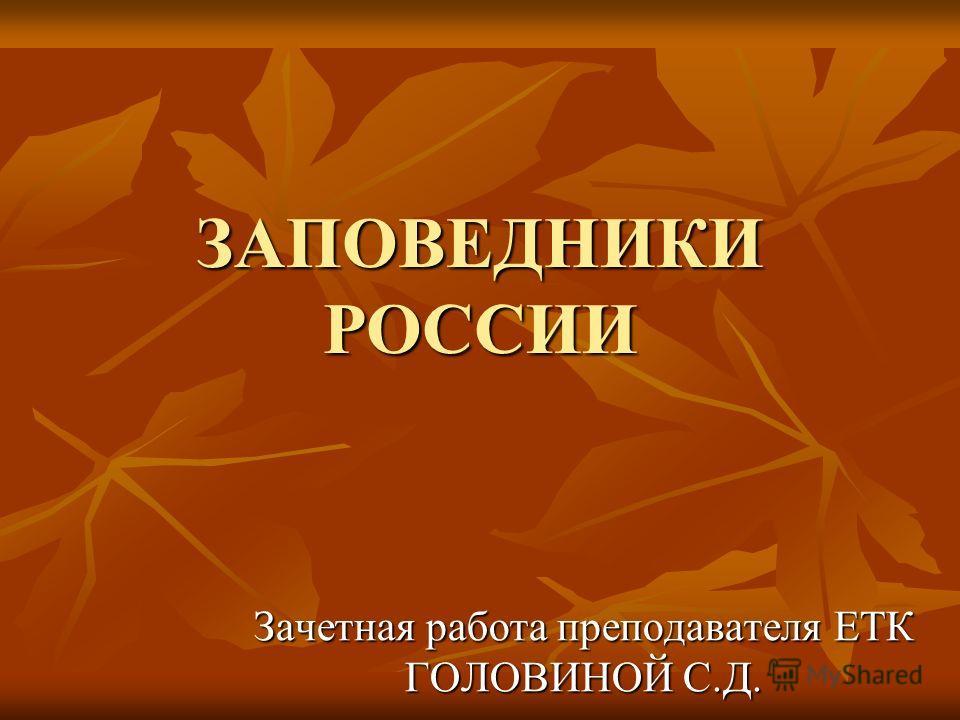 ЗАПОВЕДНИКИ РОССИИ Зачетная работа преподавателя ЕТК ГОЛОВИНОЙ С.Д.
