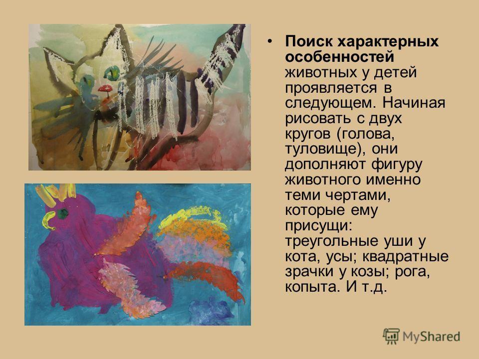Поиск характерных особенностей животных у детей проявляется в следующем. Начиная рисовать с двух кругов (голова, туловище), они дополняют фигуру животного именно теми чертами, которые ему присущи: треугольные уши у кота, усы; квадратные зрачки у козы