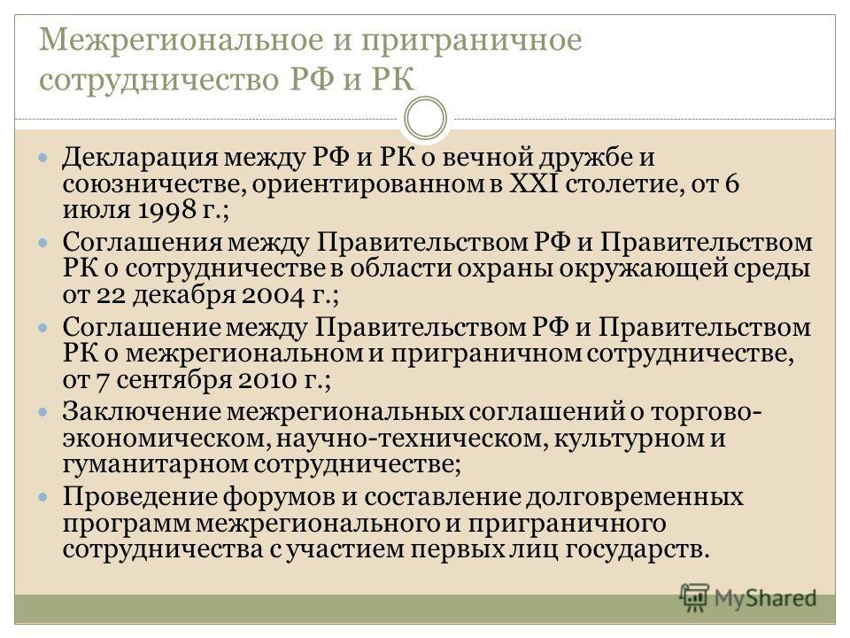 Межрегиональное и приграничное сотрудничество РФ и РК Декларация между РФ и РК о вечной дружбе и союзничестве, ориентированном в XXI столетие, от 6 июля 1998 г.; Соглашения между Правительством РФ и Правительством РК о сотрудничестве в области охраны