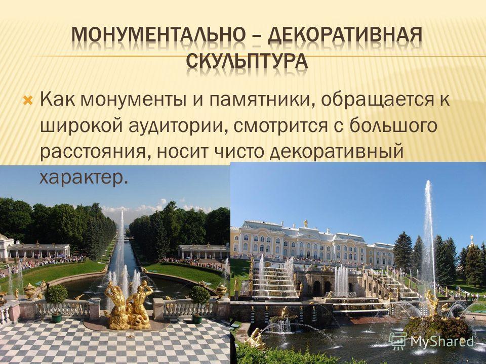 Как монументы и памятники, обращается к широкой аудитории, смотрится с большого расстояния, носит чисто декоративный характер.