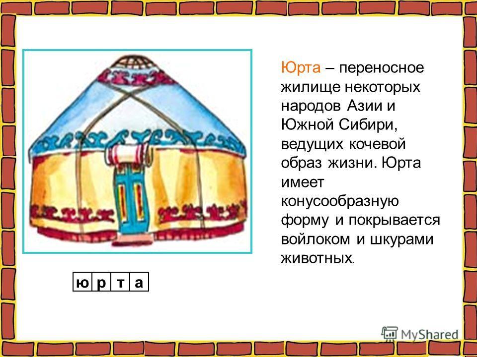 Юрта – переносное жилище некоторых народов Азии и Южной Сибири, ведущих кочевой образ жизни. Юрта имеет конусообразную форму и покрывается войлоком и шкурами животных. юрта