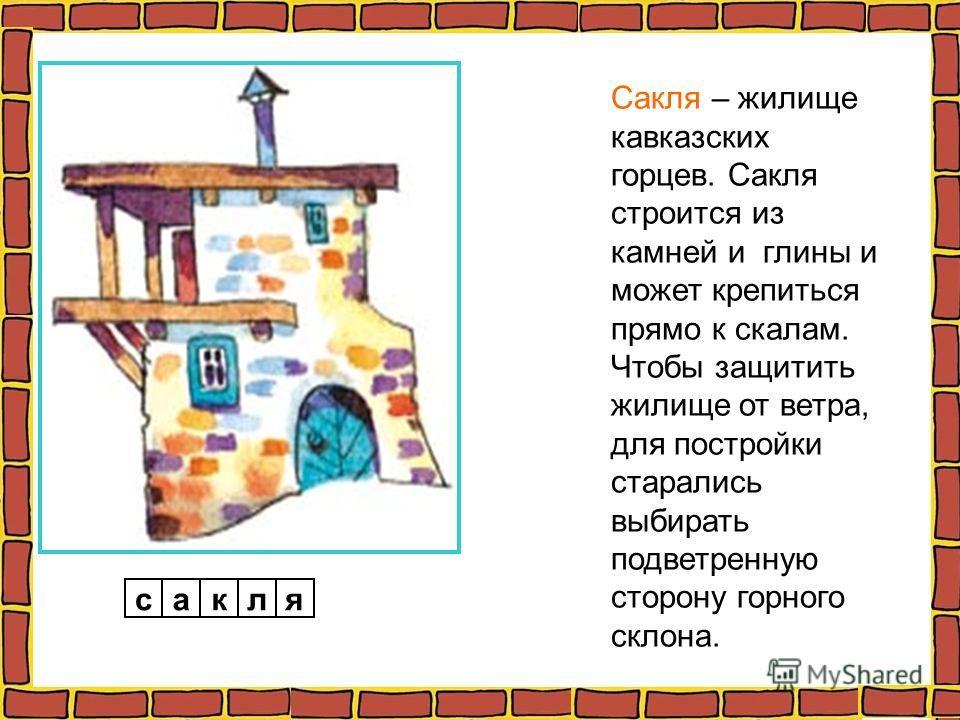 Сакля – жилище кавказских горцев. Сакля строится из камней и глины и может крепиться прямо к скалам. Чтобы защитить жилище от ветра, для постройки старались выбирать подветренную сторону горного склона. сакля