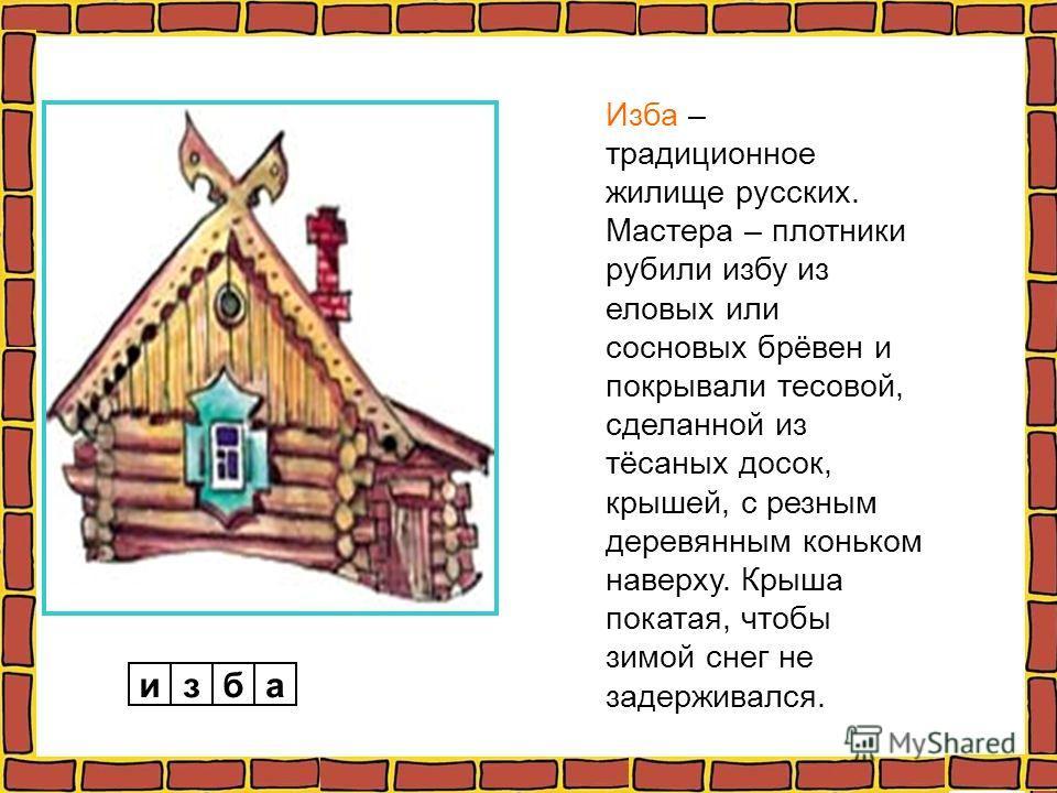 изба Изба – традиционное жилище русских. Мастера – плотники рубили избу из еловых или сосновых брёвен и покрывали тесовой, сделанной из тёсаных досок, крышей, с резным деревянным коньком наверху. Крыша покатая, чтобы зимой снег не задерживался.