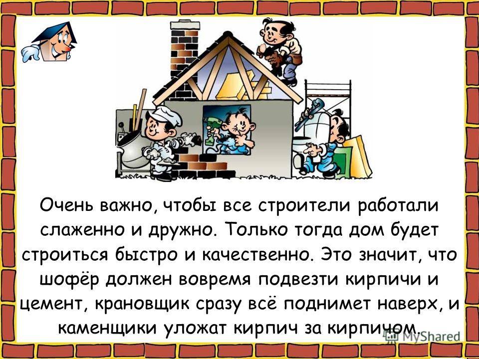 Очень важно, чтобы все строители работали слаженно и дружно. Только тогда дом будет строиться быстро и качественно. Это значит, что шофёр должен вовремя подвезти кирпичи и цемент, крановщик сразу всё поднимет наверх, и каменщики уложат кирпич за кирп