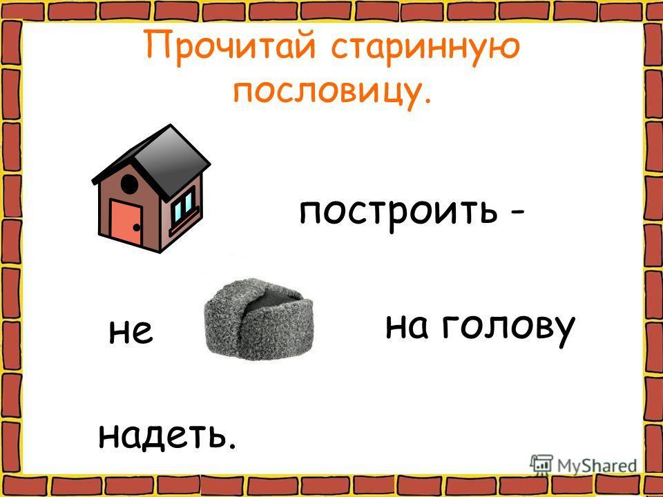 Прочитай старинную пословицу. построить - не на голову надеть.