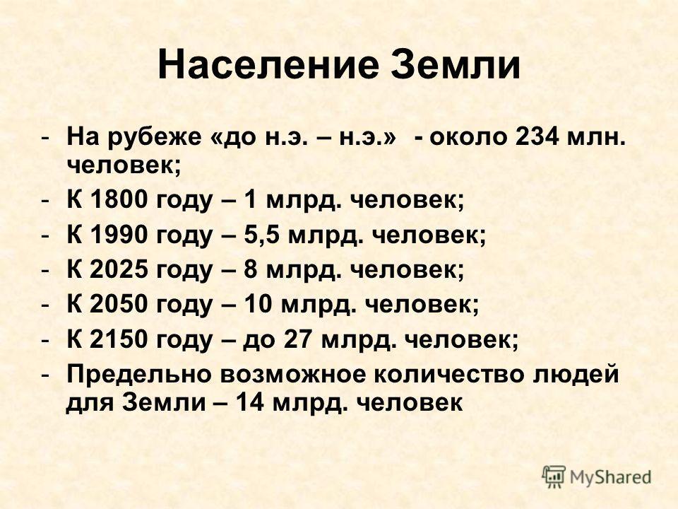 Население Земли -На рубеже «до н.э. – н.э.» - около 234 млн. человек; -К 1800 году – 1 млрд. человек; -К 1990 году – 5,5 млрд. человек; -К 2025 году – 8 млрд. человек; -К 2050 году – 10 млрд. человек; -К 2150 году – до 27 млрд. человек; -Предельно во