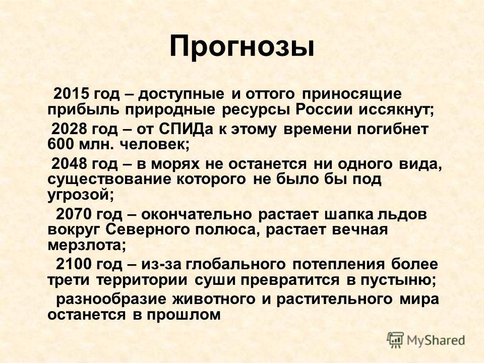Прогнозы 2015 год – доступные и оттого приносящие прибыль природные ресурсы России иссякнут; 2028 год – от СПИДа к этому времени погибнет 600 млн. человек; 2048 год – в морях не останется ни одного вида, существование которого не было бы под угрозой;
