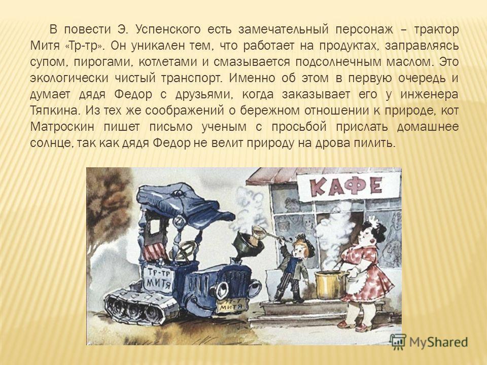 В повести Э. Успенского есть замечательный персонаж – трактор Митя «Тр-тр». Он уникален тем, что работает на продуктах, заправляясь супом, пирогами, котлетами и смазывается подсолнечным маслом. Это экологически чистый транспорт. Именно об этом в перв