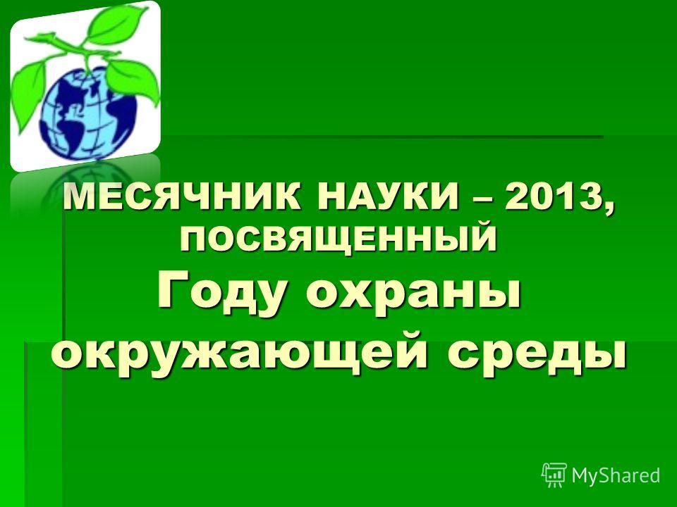 МЕСЯЧНИК НАУКИ – 2013, ПОСВЯЩЕННЫЙ Году охраны окружающей среды