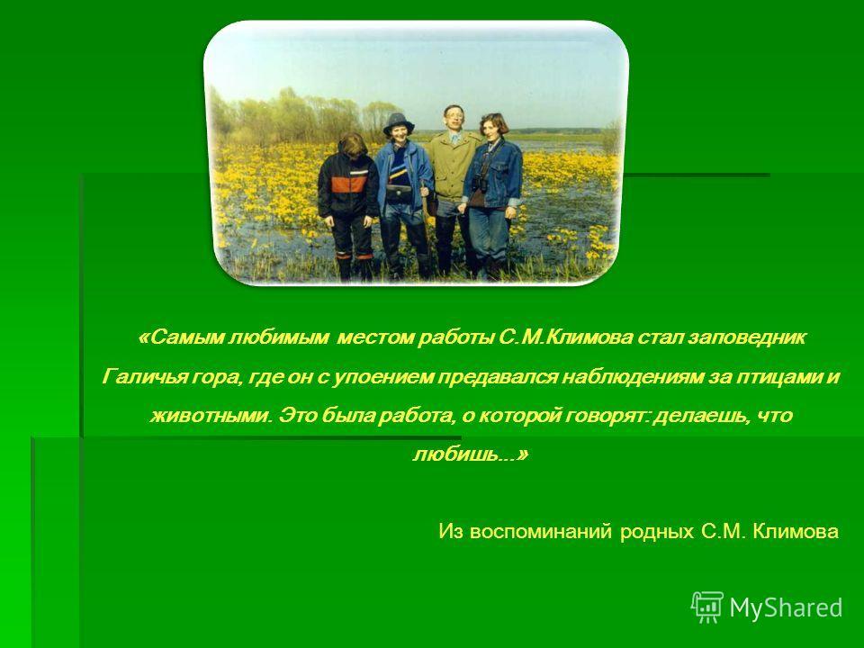 «Самым любимым местом работы С.М.Климова стал заповедник Галичья гора, где он с упоением предавался наблюдениям за птицами и животными. Это была работа, о которой говорят: делаешь, что любишь...» Из воспоминаний родных С.М. Климова
