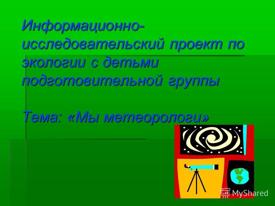 Информационно- исследовательский проект по экологии с детьми подготовительной группы Тема: «Мы метеорологи»