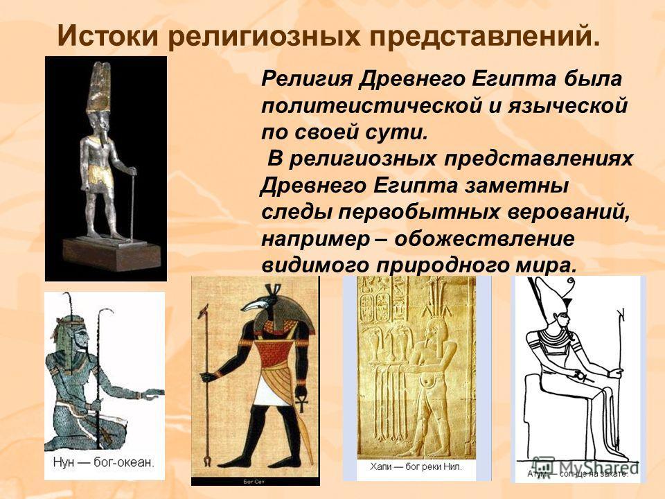 Истоки религиозных представлений. Религия Древнего Египта была политеистической и языческой по своей сути. В религиозных представлениях Древнего Египта заметны следы первобытных верований, например – обожествление видимого природного мира.