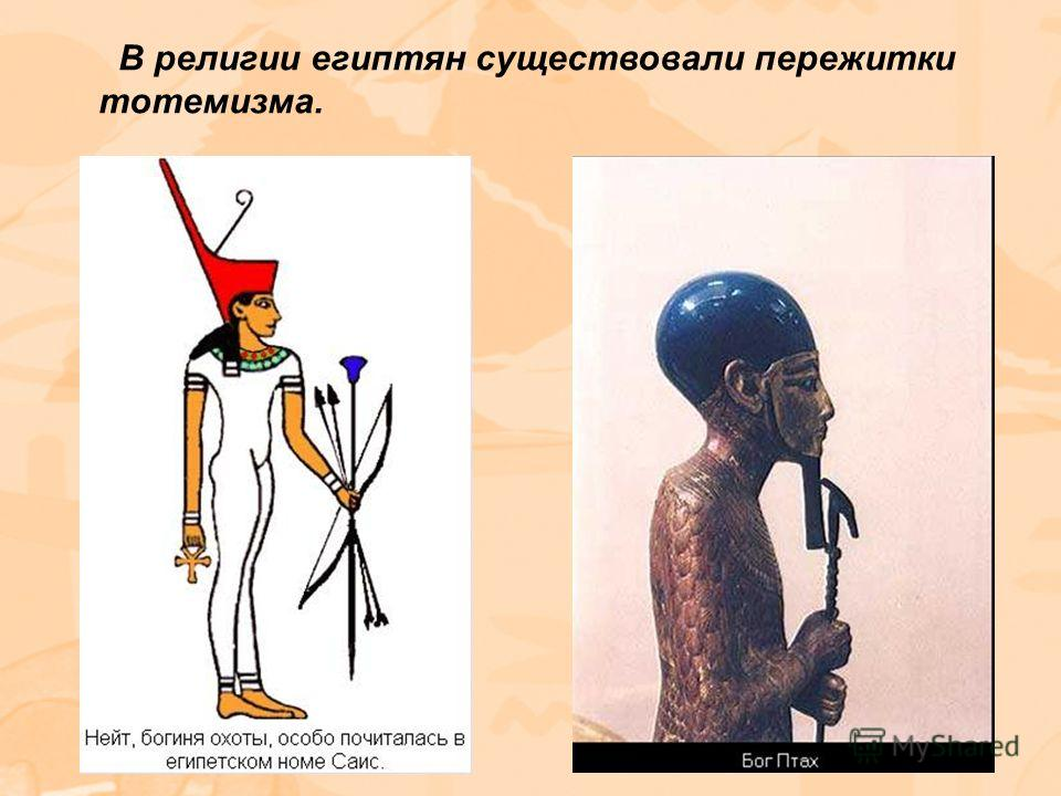 В религии египтян существовали пережитки тотемизма.