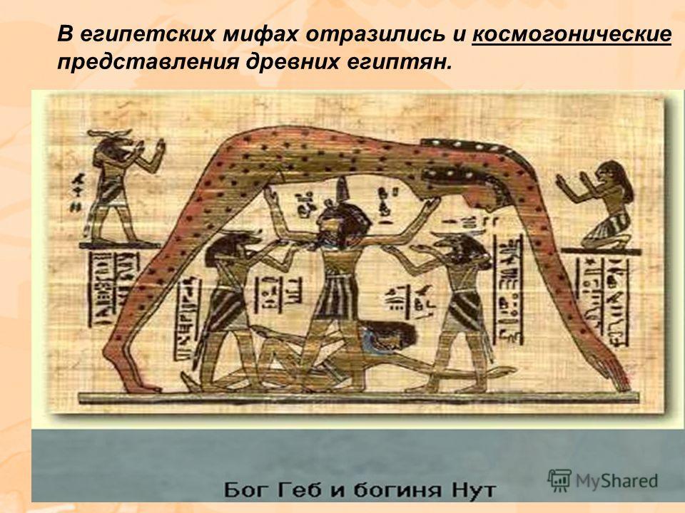 В египетских мифах отразились и космогонические представления древних египтян.