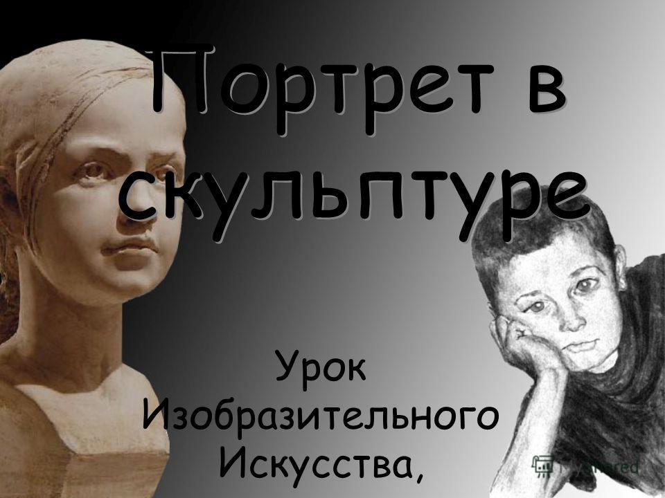 Портрет в скульптуре Портрет в скульптуре Урок Изобразительного Искусства, 6 класс, 3 четверть