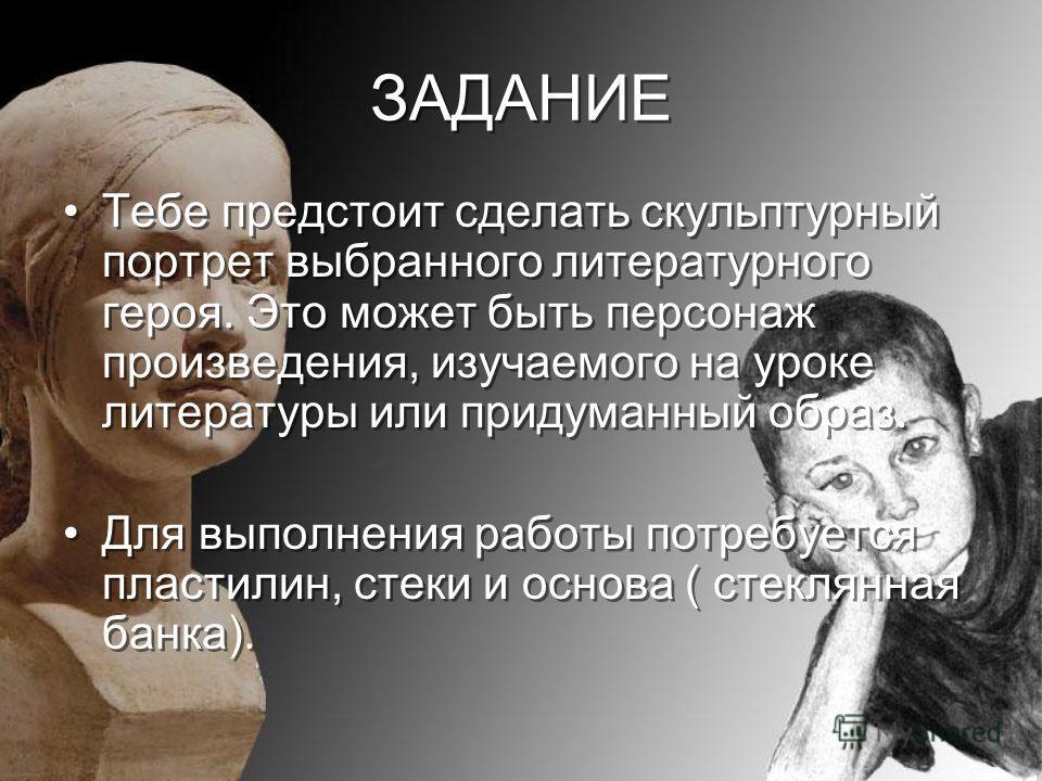 ЗАДАНИЕ ЗАДАНИЕ Тебе предстоит сделать скульптурный портрет выбранного литературного героя. Это может быть персонаж произведения, изучаемого на уроке литературы или придуманный образ. Для выполнения работы потребуется пластилин, стеки и основа ( стек