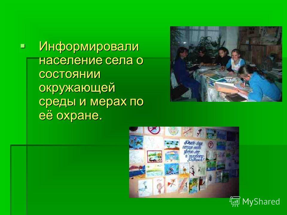 Информировали население села о состоянии окружающей среды и мерах по её охране. Информировали население села о состоянии окружающей среды и мерах по её охране.