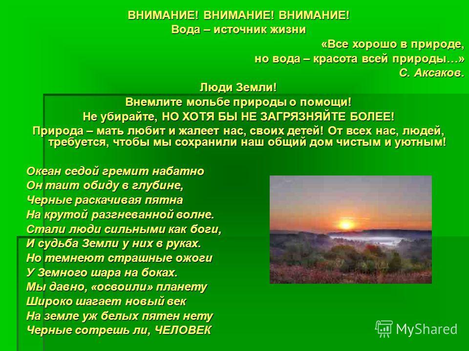 ВНИМАНИЕ! ВНИМАНИЕ! ВНИМАНИЕ! Вода – источник жизни «Все хорошо в природе, но вода – красота всей природы…» С. Аксаков. С. Аксаков. Люди Земли! Внемлите мольбе природы о помощи! Не убирайте, НО ХОТЯ БЫ НЕ ЗАГРЯЗНЯЙТЕ БОЛЕЕ! Природа – мать любит и жал