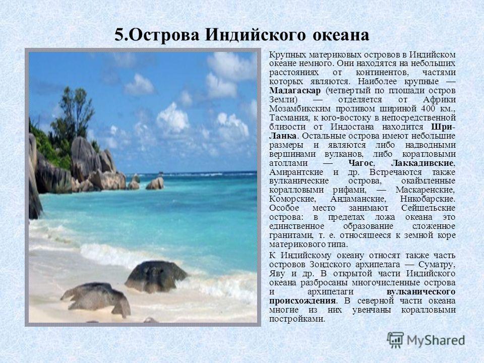5.Острова Индийского океана Крупных материковых островов в Индийском океане немного. Они находятся на небольших расстояниях от континентов, частями которых являются. Наиболее крупные Мадагаскар (четвертый по площади остров Земли) отделяется от Африки