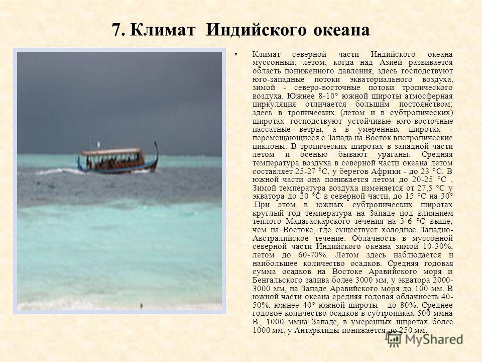 7. Климат Индийского океана Климат северной части Индийского океана муссонный; летом, когда над Азией развивается область пониженного давления, здесь господствуют юго-западные потоки экваториального воздуха, зимой - северо-восточные потоки тропическо