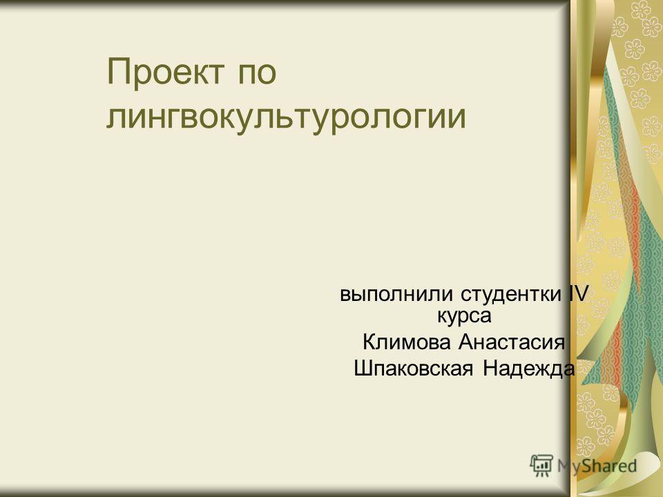 Проект по лингвокультурологии выполнили студентки IV курса Климова Анастасия Шпаковская Надежда