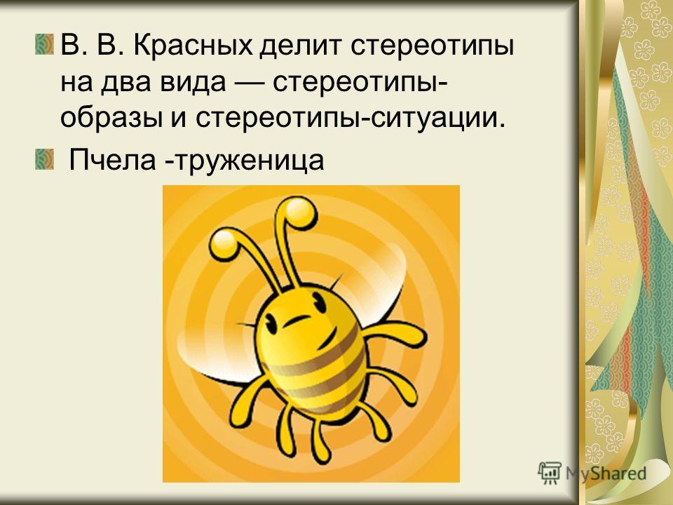 В. В. Красных делит стереотипы на два вида стереотипы- образы и стереотипы-ситуации. Пчела -труженица