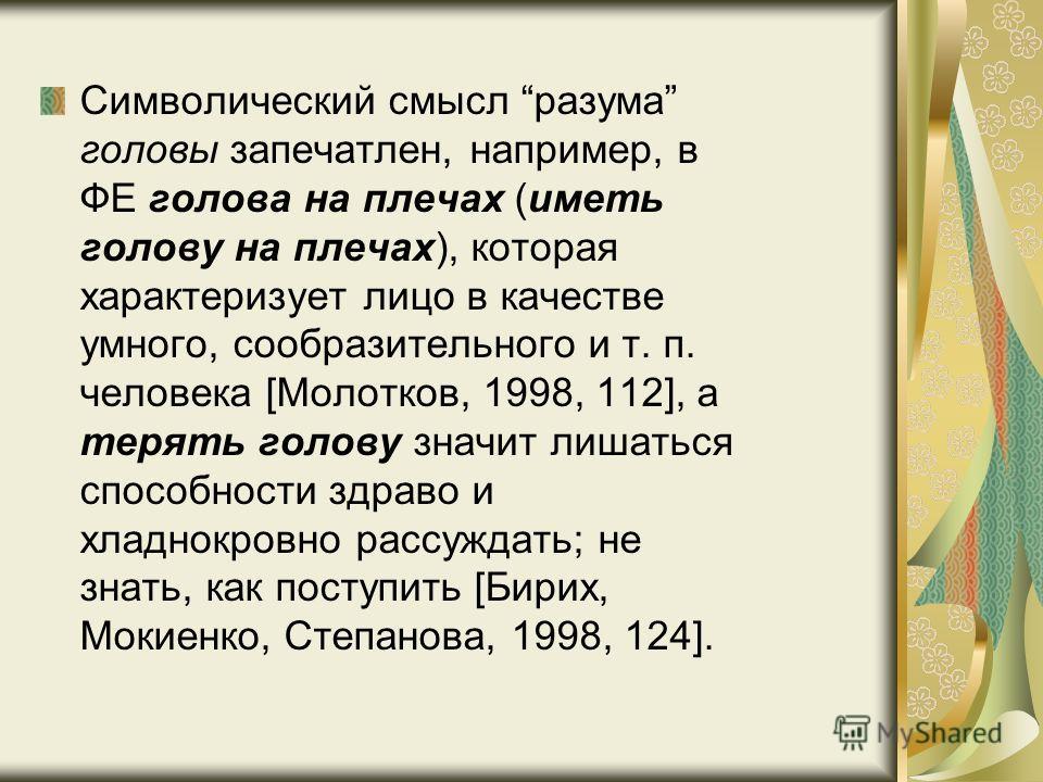 Символический смысл разума головы запечатлен, например, в ФЕ голова на плечах (иметь голову на плечах), которая характеризует лицо в качестве умного, сообразительного и т. п. человека [Молотков, 1998, 112], а терять голову значит лишаться способности