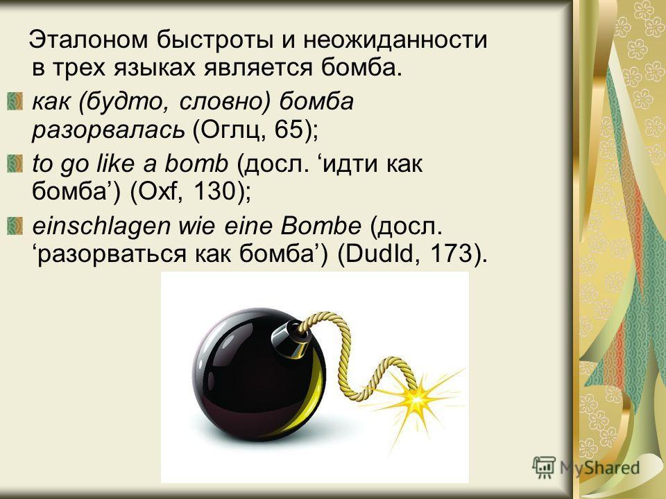 Эталоном быстроты и неожиданности в трех языках является бомба. как (будто, словно) бомба разорвалась (Оглц, 65); to go like a bomb (досл. идти как бомба) (Oxf, 130); einschlagen wie eine Bombe (досл. разорваться как бомба) (DudId, 173).