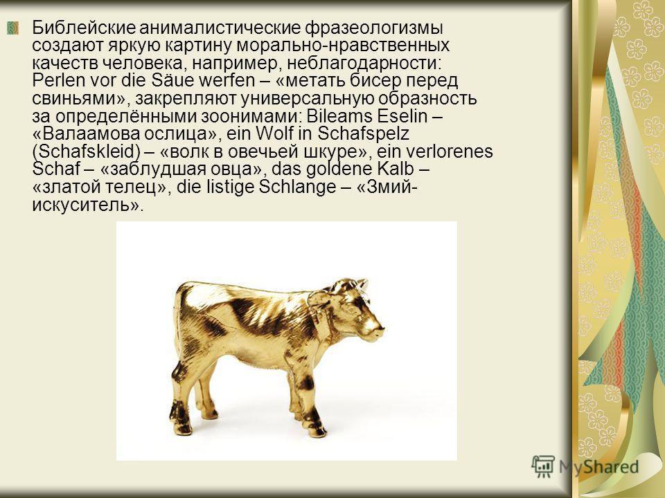 Библейские анималистические фразеологизмы создают яркую картину морально-нравственных качеств человека, например, неблагодарности: Perlen vor die Säue werfen – «метать бисер перед свиньями», закрепляют универсальную образность за определёнными зооним