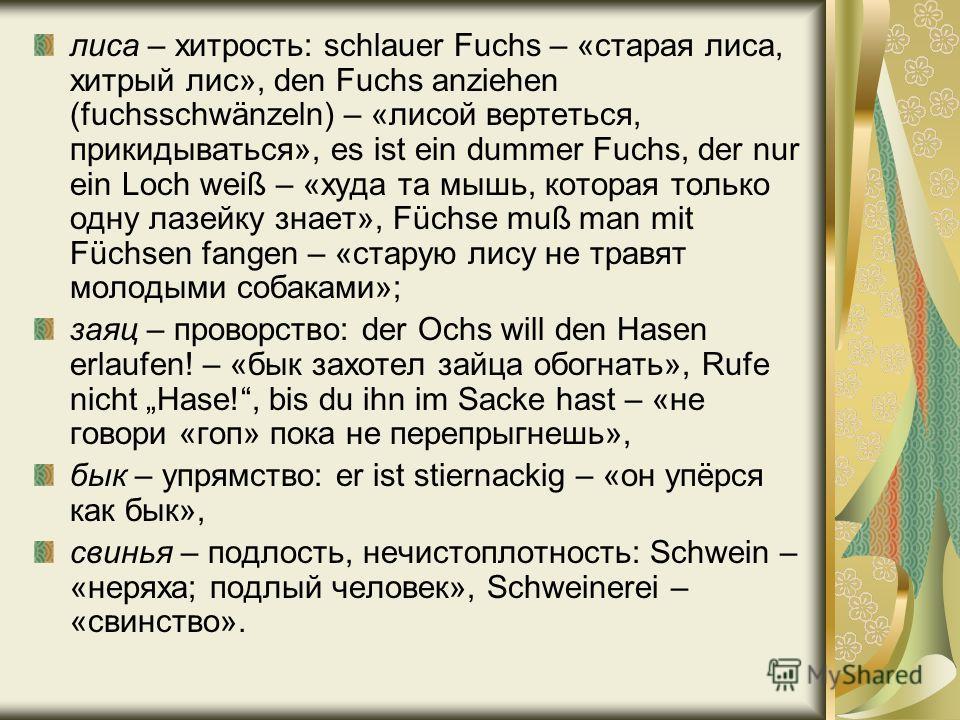 лиса – хитрость: schlauer Fuchs – «старая лиса, хитрый лис», den Fuchs anziehen (fuchsschwänzeln) – «лисой вертеться, прикидываться», es ist ein dummer Fuchs, der nur ein Loch weiß – «худа та мышь, которая только одну лазейку знает», Füchse muß man m