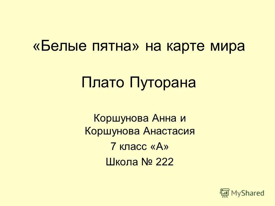 «Белые пятна» на карте мира Плато Путорана Коршунова Анна и Коршунова Анастасия 7 класс «А» Школа 222