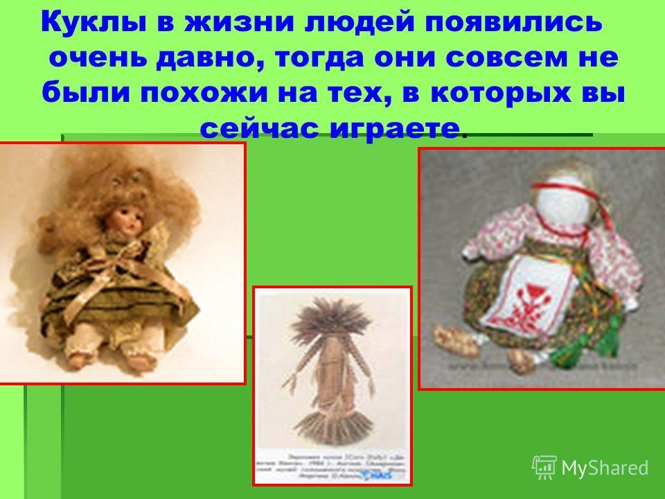 Куклы в жизни людей появились очень давно, тогда они совсем не были похожи на тех, в которых вы сейчас играете.