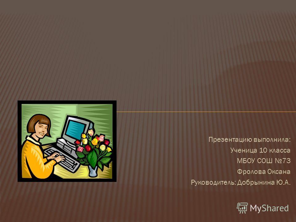 Презентацию выполнила: Ученица 10 класса МБОУ СОШ 73 Фролова Оксана Руководитель: Добрынина Ю.А.
