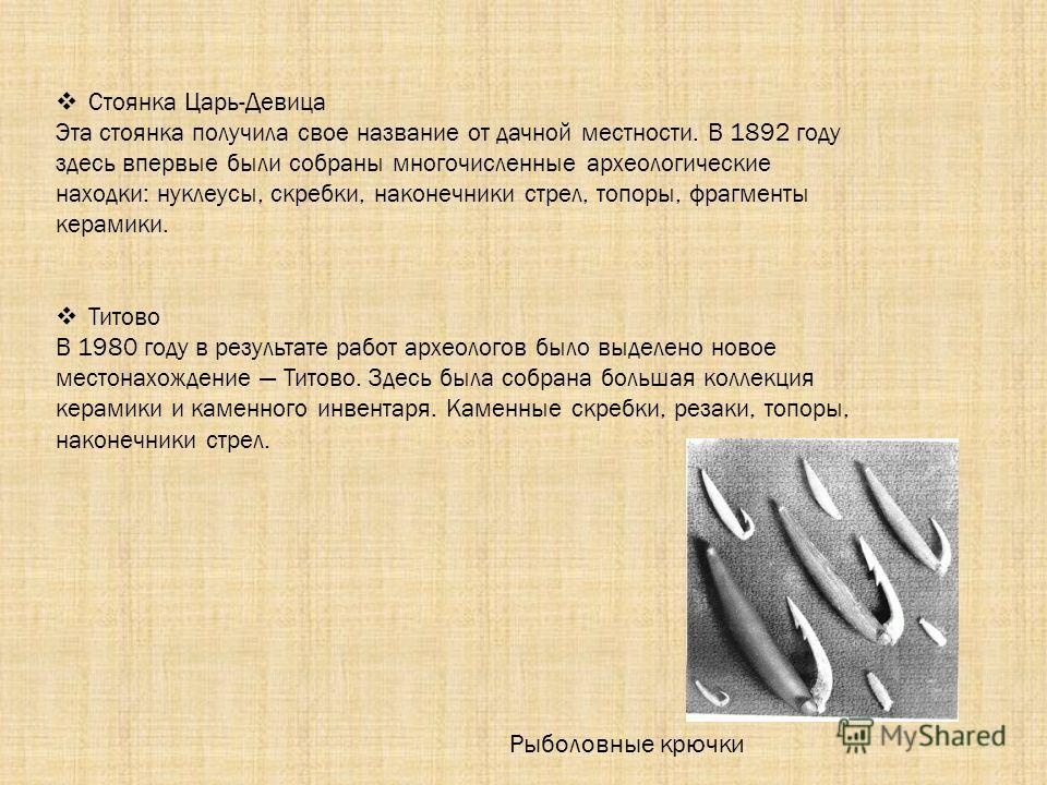Стоянка Царь-Девица Эта стоянка получила свое название от дачной местности. В 1892 году здесь впервые были собраны многочисленные археологические находки: нуклеусы, скребки, наконечники стрел, топоры, фрагменты керамики. Титово В 1980 году в результа