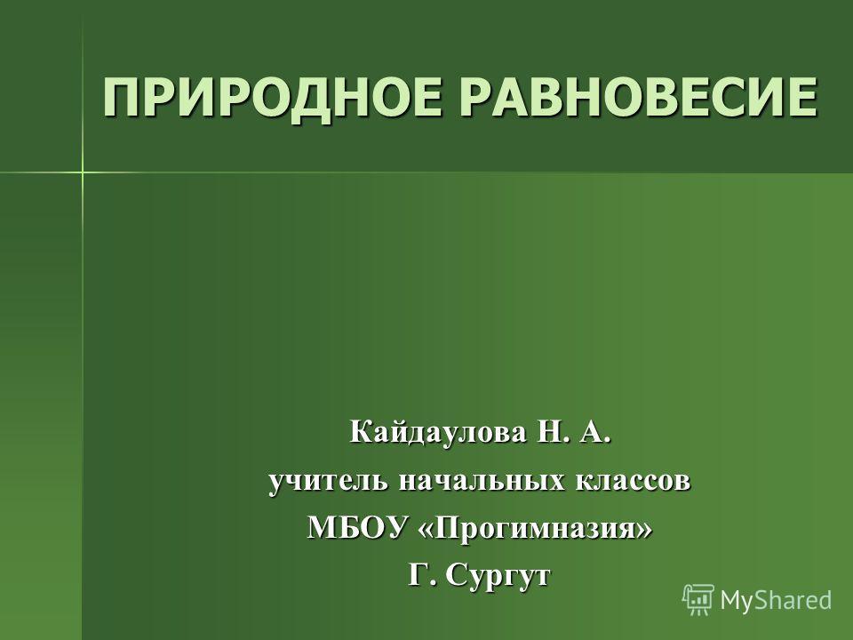 ПРИРОДНОЕ РАВНОВЕСИЕ Кайдаулова Н. А. учитель начальных классов МБОУ «Прогимназия» Г. Сургут