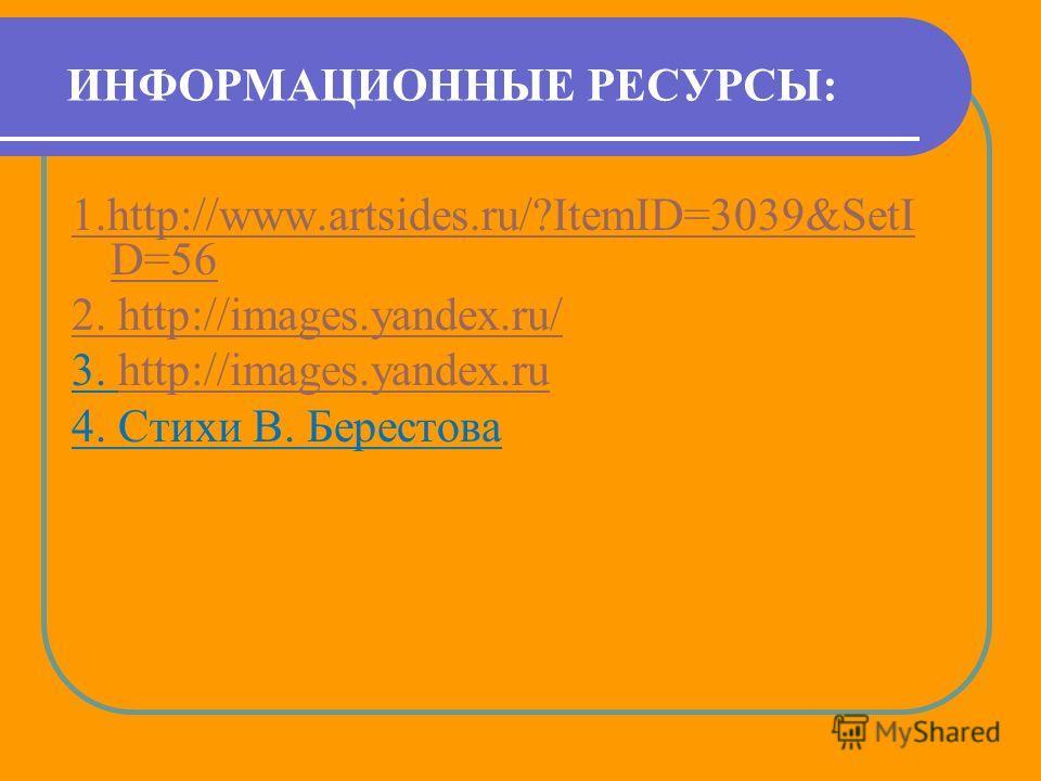 ИНФОРМАЦИОННЫЕ РЕСУРСЫ: 1.http://www.artsides.ru/?ItemID=3039&SetI D=56 2. http://images.yandex.ru/ 3. http://images.yandex.ruhttp://images.yandex.ru 4. Стихи В. Берестова